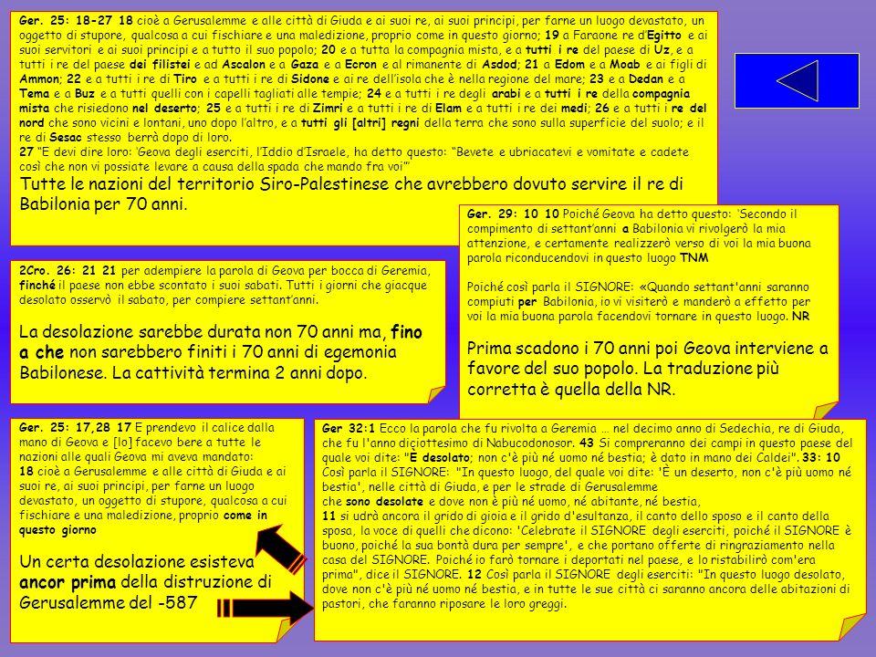Ger. 25: 18-27 18 cioè a Gerusalemme e alle città di Giuda e ai suoi re, ai suoi principi, per farne un luogo devastato, un oggetto di stupore, qualcosa a cui fischiare e una maledizione, proprio come in questo giorno; 19 a Faraone re d'Egitto e ai suoi servitori e ai suoi principi e a tutto il suo popolo; 20 e a tutta la compagnia mista, e a tutti i re del paese di Uz, e a tutti i re del paese dei filistei e ad Ascalon e a Gaza e a Ecron e al rimanente di Asdod; 21 a Edom e a Moab e ai figli di Ammon; 22 e a tutti i re di Tiro e a tutti i re di Sidone e ai re dell'isola che è nella regione del mare; 23 e a Dedan e a Tema e a Buz e a tutti quelli con i capelli tagliati alle tempie; 24 e a tutti i re degli arabi e a tutti i re della compagnia mista che risiedono nel deserto; 25 e a tutti i re di Zimri e a tutti i re di Elam e a tutti i re dei medi; 26 e a tutti i re del nord che sono vicini e lontani, uno dopo l'altro, e a tutti gli [altri] regni della terra che sono sulla superficie del suolo; e il re di Sesac stesso berrà dopo di loro.